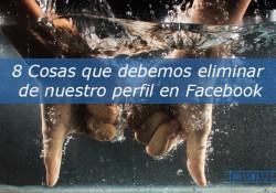 8 Cosas que debemos eliminar de nuestro perfil en Facebook