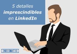 5 detalles imprescindibles en LinkedIn